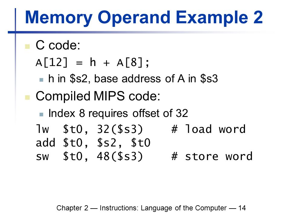 Chapter 2 — Instructions: Language of the Computer — 14 Memory Operand Example 2 C code: A[12] = h + A[8]; h in $s2, base address of A in $s3 Compiled MIPS code: Index 8 requires offset of 32 lw $t0, 32($s3) # load word add $t0, $s2, $t0 sw $t0, 48($s3) # store word