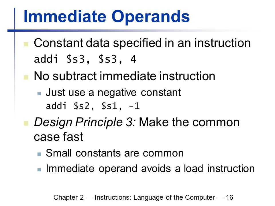 Chapter 2 — Instructions: Language of the Computer — 16 Immediate Operands Constant data specified in an instruction addi $s3, $s3, 4 No subtract immediate instruction Just use a negative constant addi $s2, $s1, -1 Design Principle 3: Make the common case fast Small constants are common Immediate operand avoids a load instruction
