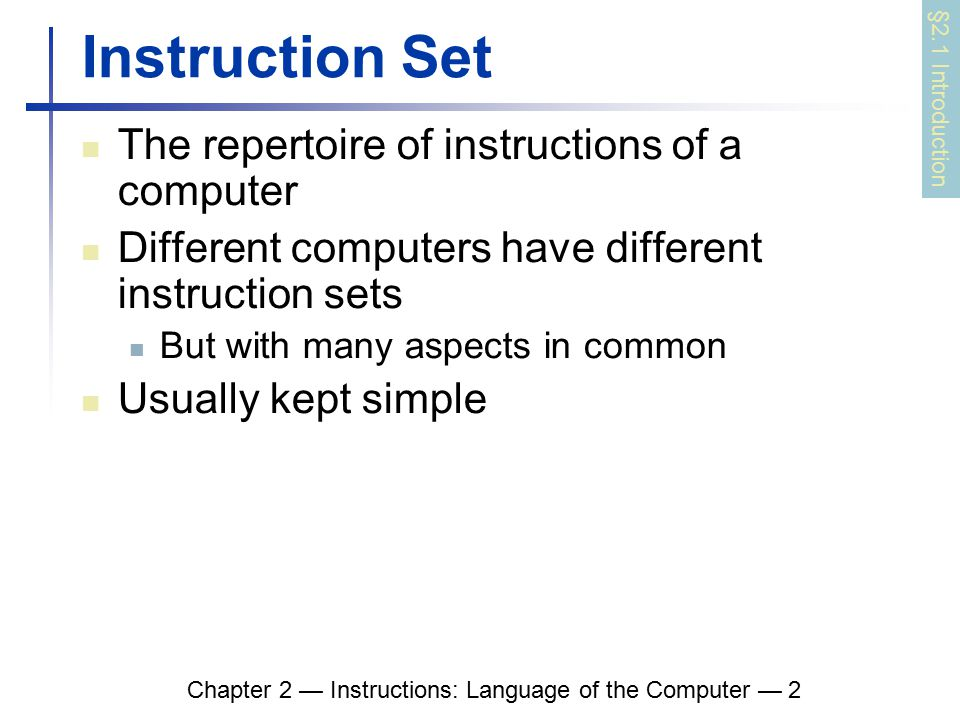 Chapter 2 — Instructions: Language of the Computer — 2 Instruction Set The repertoire of instructions of a computer Different computers have different instruction sets But with many aspects in common Usually kept simple §2.1 Introduction