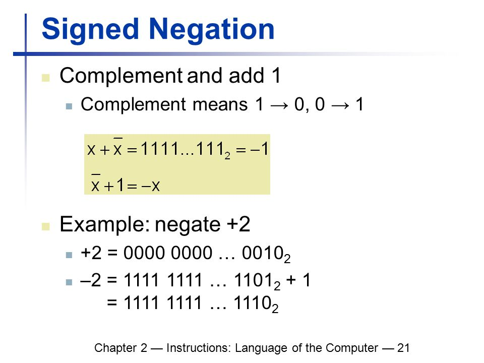 Chapter 2 — Instructions: Language of the Computer — 21 Signed Negation Complement and add 1 Complement means 1 → 0, 0 → 1 Example: negate +2 +2 = 0000 0000 … 0010 2 –2 = 1111 1111 … 1101 2 + 1 = 1111 1111 … 1110 2