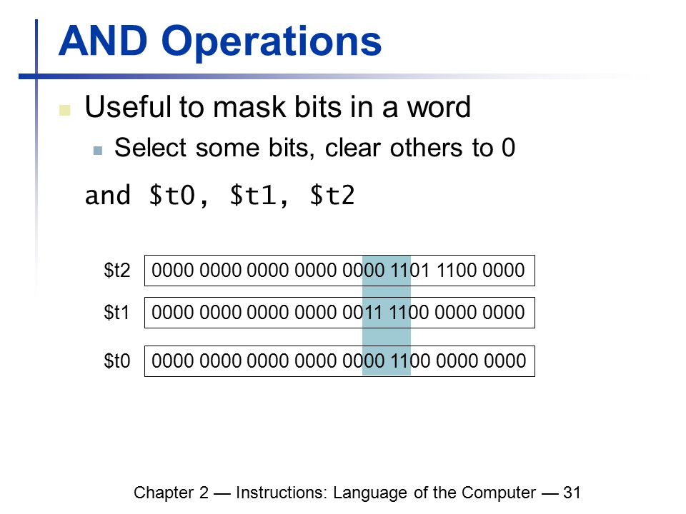 Chapter 2 — Instructions: Language of the Computer — 31 AND Operations Useful to mask bits in a word Select some bits, clear others to 0 and $t0, $t1, $t2 0000 0000 0000 0000 0000 1101 1100 0000 0000 0000 0000 0000 0011 1100 0000 0000 $t2 $t1 0000 0000 0000 0000 0000 1100 0000 0000 $t0