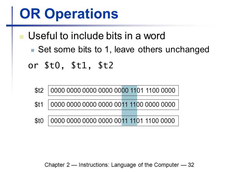 Chapter 2 — Instructions: Language of the Computer — 32 OR Operations Useful to include bits in a word Set some bits to 1, leave others unchanged or $t0, $t1, $t2 0000 0000 0000 0000 0000 1101 1100 0000 0000 0000 0000 0000 0011 1100 0000 0000 $t2 $t1 0000 0000 0000 0000 0011 1101 1100 0000 $t0