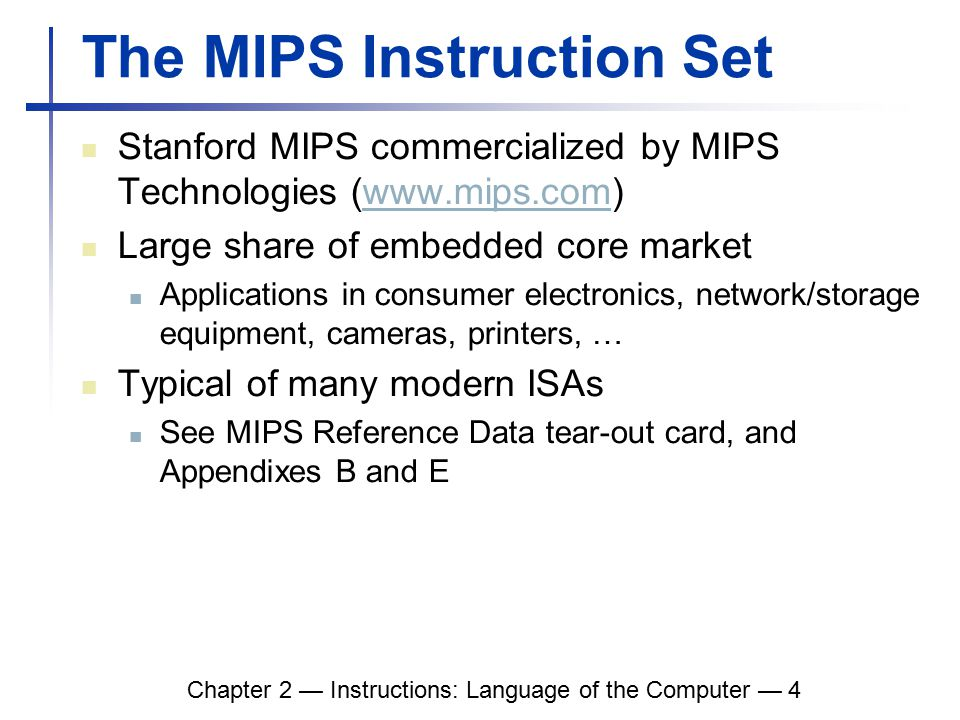 Chapter 2 — Instructions: Language of the Computer — 4 The MIPS Instruction Set Stanford MIPS commercialized by MIPS Technologies (www.mips.com)www.mips.com Large share of embedded core market Applications in consumer electronics, network/storage equipment, cameras, printers, … Typical of many modern ISAs See MIPS Reference Data tear-out card, and Appendixes B and E