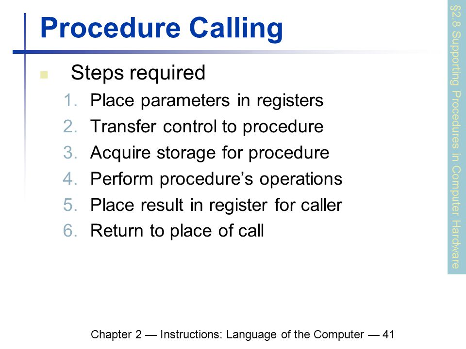 Chapter 2 — Instructions: Language of the Computer — 41 Procedure Calling Steps required 1.Place parameters in registers 2.Transfer control to procedure 3.Acquire storage for procedure 4.Perform procedure's operations 5.Place result in register for caller 6.Return to place of call §2.8 Supporting Procedures in Computer Hardware