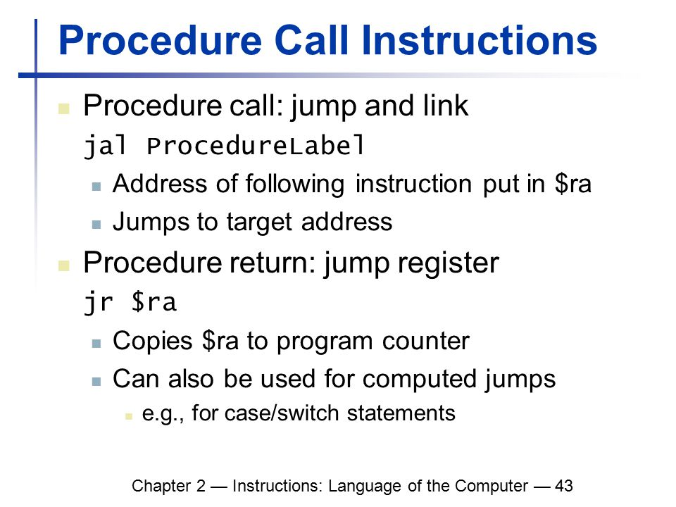 Chapter 2 — Instructions: Language of the Computer — 43 Procedure Call Instructions Procedure call: jump and link jal ProcedureLabel Address of following instruction put in $ra Jumps to target address Procedure return: jump register jr $ra Copies $ra to program counter Can also be used for computed jumps e.g., for case/switch statements