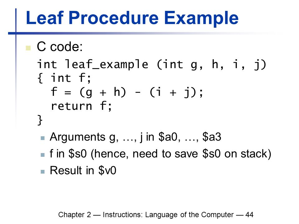 Chapter 2 — Instructions: Language of the Computer — 44 Leaf Procedure Example C code: int leaf_example (int g, h, i, j) { int f; f = (g + h) - (i + j); return f; } Arguments g, …, j in $a0, …, $a3 f in $s0 (hence, need to save $s0 on stack) Result in $v0