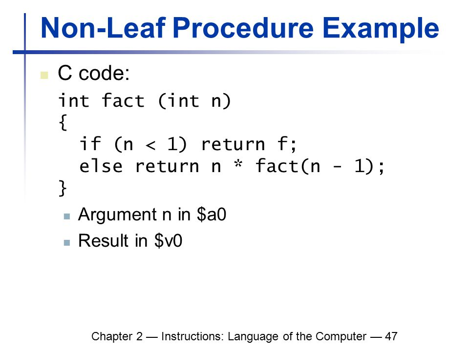 Chapter 2 — Instructions: Language of the Computer — 47 Non-Leaf Procedure Example C code: int fact (int n) { if (n < 1) return f; else return n * fact(n - 1); } Argument n in $a0 Result in $v0