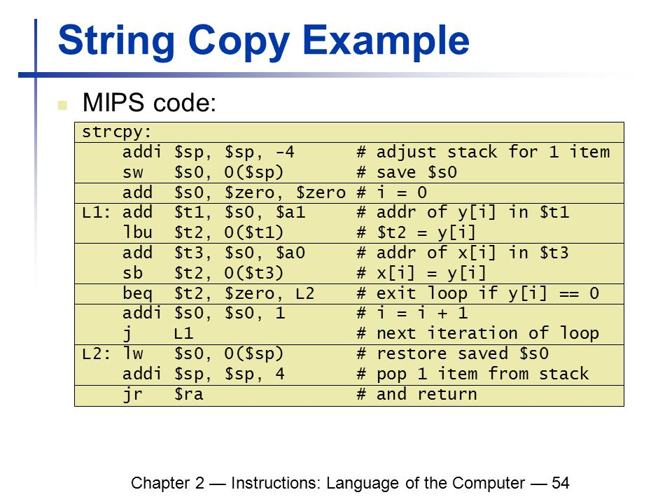 Chapter 2 — Instructions: Language of the Computer — 54 String Copy Example MIPS code: strcpy: addi $sp, $sp, -4 # adjust stack for 1 item sw $s0, 0($sp) # save $s0 add $s0, $zero, $zero # i = 0 L1: add $t1, $s0, $a1 # addr of y[i] in $t1 lbu $t2, 0($t1) # $t2 = y[i] add $t3, $s0, $a0 # addr of x[i] in $t3 sb $t2, 0($t3) # x[i] = y[i] beq $t2, $zero, L2 # exit loop if y[i] == 0 addi $s0, $s0, 1 # i = i + 1 j L1 # next iteration of loop L2: lw $s0, 0($sp) # restore saved $s0 addi $sp, $sp, 4 # pop 1 item from stack jr $ra # and return