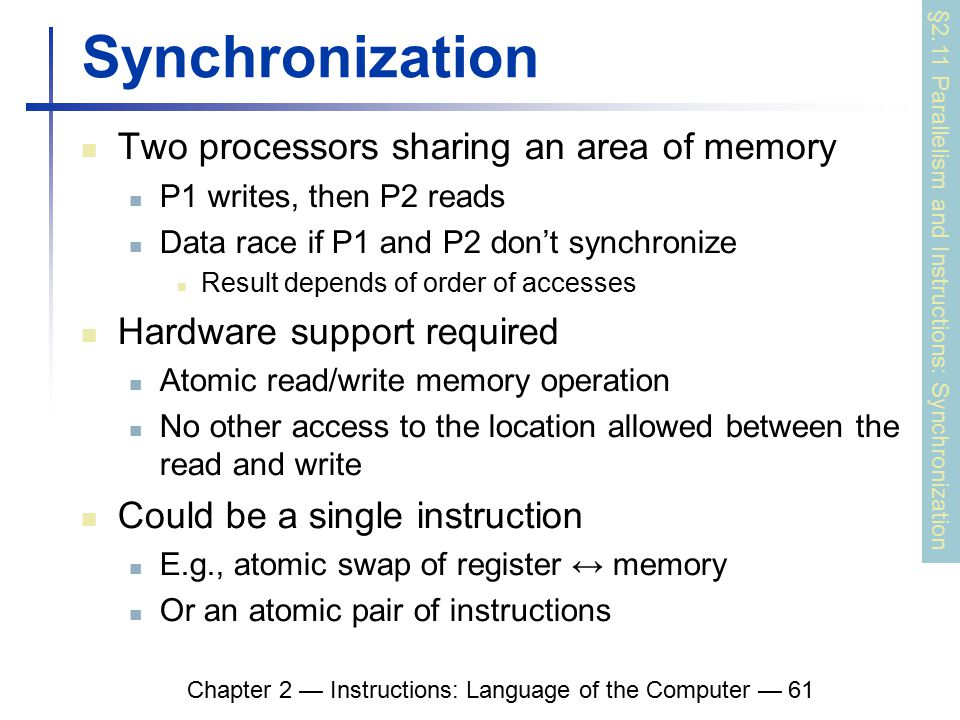 Chapter 2 — Instructions: Language of the Computer — 61 Synchronization Two processors sharing an area of memory P1 writes, then P2 reads Data race if P1 and P2 don't synchronize Result depends of order of accesses Hardware support required Atomic read/write memory operation No other access to the location allowed between the read and write Could be a single instruction E.g., atomic swap of register ↔ memory Or an atomic pair of instructions §2.11 Parallelism and Instructions: Synchronization