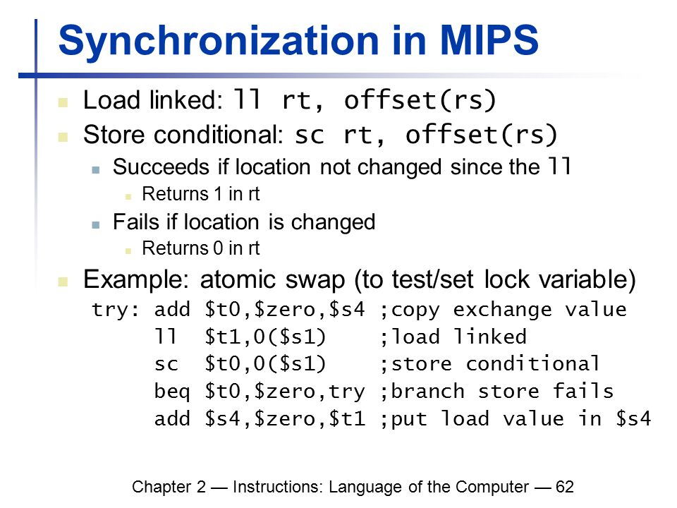 Chapter 2 — Instructions: Language of the Computer — 62 Synchronization in MIPS Load linked: ll rt, offset(rs) Store conditional: sc rt, offset(rs) Succeeds if location not changed since the ll Returns 1 in rt Fails if location is changed Returns 0 in rt Example: atomic swap (to test/set lock variable) try: add $t0,$zero,$s4 ;copy exchange value ll $t1,0($s1) ;load linked sc $t0,0($s1) ;store conditional beq $t0,$zero,try ;branch store fails add $s4,$zero,$t1 ;put load value in $s4