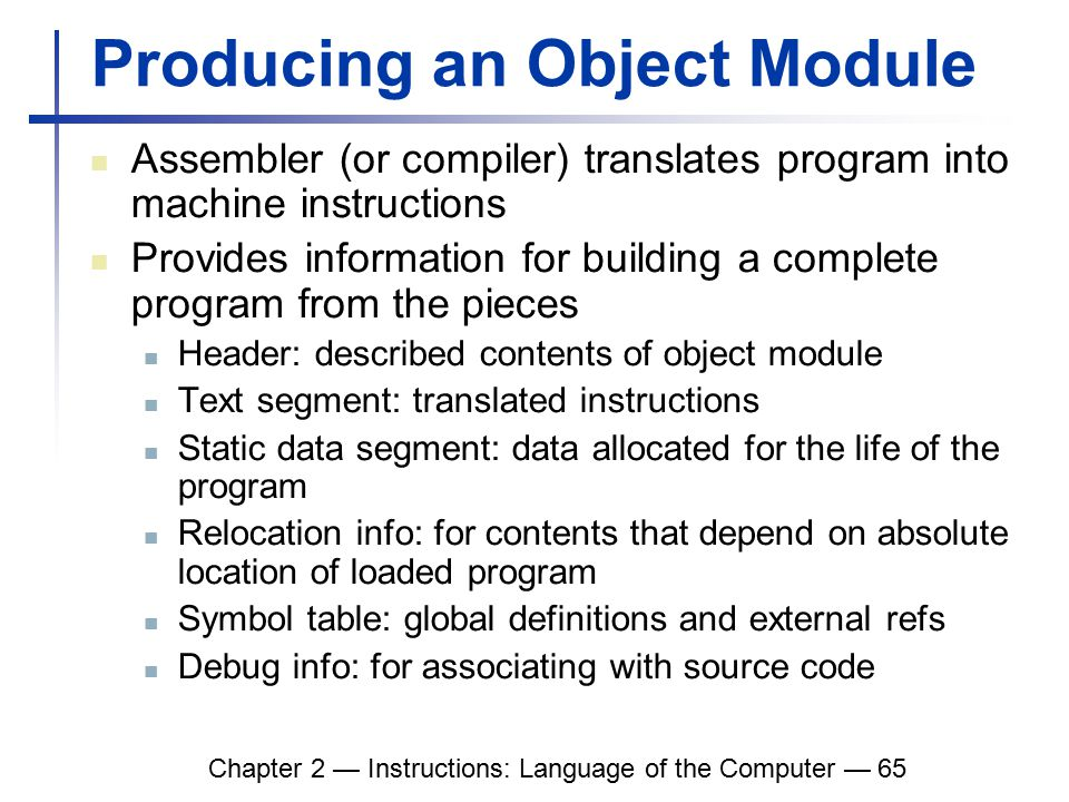 Chapter 2 — Instructions: Language of the Computer — 65 Producing an Object Module Assembler (or compiler) translates program into machine instructions Provides information for building a complete program from the pieces Header: described contents of object module Text segment: translated instructions Static data segment: data allocated for the life of the program Relocation info: for contents that depend on absolute location of loaded program Symbol table: global definitions and external refs Debug info: for associating with source code
