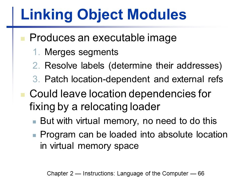 Chapter 2 — Instructions: Language of the Computer — 66 Linking Object Modules Produces an executable image 1.Merges segments 2.Resolve labels (determine their addresses) 3.Patch location-dependent and external refs Could leave location dependencies for fixing by a relocating loader But with virtual memory, no need to do this Program can be loaded into absolute location in virtual memory space