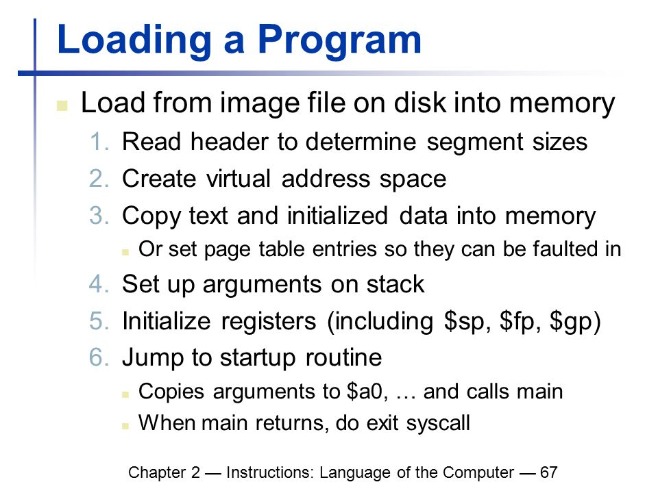 Chapter 2 — Instructions: Language of the Computer — 67 Loading a Program Load from image file on disk into memory 1.Read header to determine segment sizes 2.Create virtual address space 3.Copy text and initialized data into memory Or set page table entries so they can be faulted in 4.Set up arguments on stack 5.Initialize registers (including $sp, $fp, $gp) 6.Jump to startup routine Copies arguments to $a0, … and calls main When main returns, do exit syscall