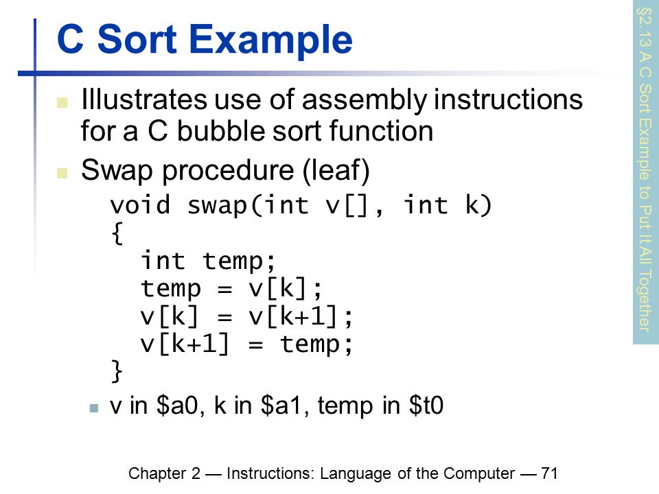 Chapter 2 — Instructions: Language of the Computer — 71 C Sort Example Illustrates use of assembly instructions for a C bubble sort function Swap procedure (leaf) void swap(int v[], int k) { int temp; temp = v[k]; v[k] = v[k+1]; v[k+1] = temp; } v in $a0, k in $a1, temp in $t0 §2.13 A C Sort Example to Put It All Together