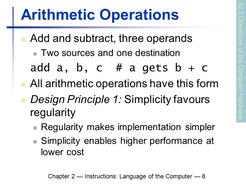 Chapter 2 — Instructions: Language of the Computer — 8 Arithmetic Operations Add and subtract, three operands Two sources and one destination add a, b, c # a gets b + c All arithmetic operations have this form Design Principle 1: Simplicity favours regularity Regularity makes implementation simpler Simplicity enables higher performance at lower cost §2.2 Operations of the Computer Hardware