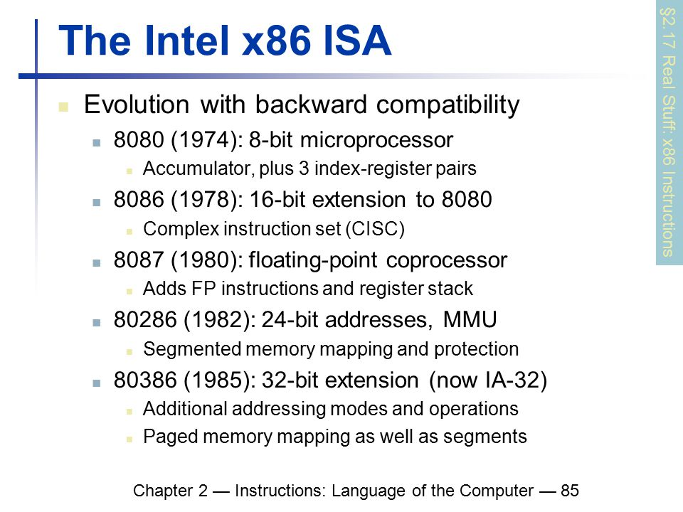 Chapter 2 — Instructions: Language of the Computer — 85 The Intel x86 ISA Evolution with backward compatibility 8080 (1974): 8-bit microprocessor Accumulator, plus 3 index-register pairs 8086 (1978): 16-bit extension to 8080 Complex instruction set (CISC) 8087 (1980): floating-point coprocessor Adds FP instructions and register stack 80286 (1982): 24-bit addresses, MMU Segmented memory mapping and protection 80386 (1985): 32-bit extension (now IA-32) Additional addressing modes and operations Paged memory mapping as well as segments §2.17 Real Stuff: x86 Instructions