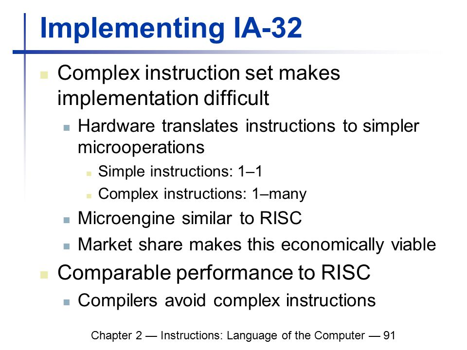 Chapter 2 — Instructions: Language of the Computer — 91 Implementing IA-32 Complex instruction set makes implementation difficult Hardware translates instructions to simpler microoperations Simple instructions: 1–1 Complex instructions: 1–many Microengine similar to RISC Market share makes this economically viable Comparable performance to RISC Compilers avoid complex instructions