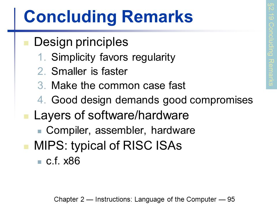 Chapter 2 — Instructions: Language of the Computer — 95 Concluding Remarks Design principles 1.Simplicity favors regularity 2.Smaller is faster 3.Make the common case fast 4.Good design demands good compromises Layers of software/hardware Compiler, assembler, hardware MIPS: typical of RISC ISAs c.f.