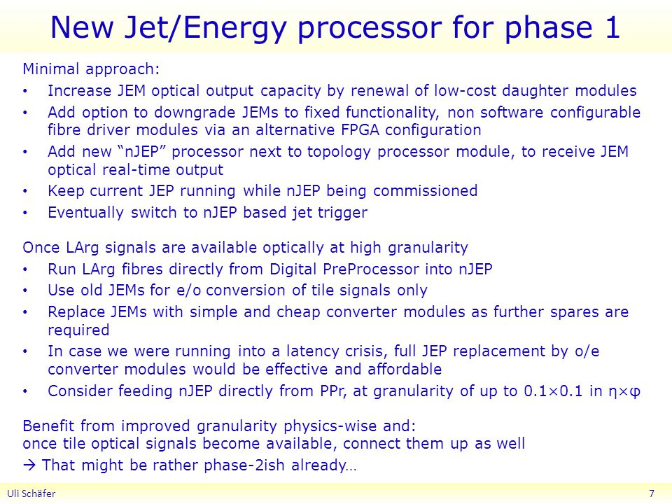 New Jet/Energy processor for phase 1 Minimal approach: Increase JEM optical output capacity by renewal of low-cost daughter modules Add option to downgrade JEMs to fixed functionality, non software configurable fibre driver modules via an alternative FPGA configuration Add new nJEP processor next to topology processor module, to receive JEM optical real-time output Keep current JEP running while nJEP being commissioned Eventually switch to nJEP based jet trigger Once LArg signals are available optically at high granularity Run LArg fibres directly from Digital PreProcessor into nJEP Use old JEMs for e/o conversion of tile signals only Replace JEMs with simple and cheap converter modules as further spares are required In case we were running into a latency crisis, full JEP replacement by o/e converter modules would be effective and affordable Consider feeding nJEP directly from PPr, at granularity of up to 0.1×0.1 in η×φ Benefit from improved granularity physics-wise and: once tile optical signals become available, connect them up as well  That might be rather phase-2ish already… Uli Schäfer 7