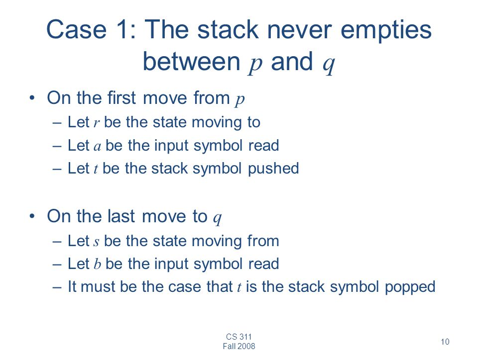 CS 311 Fall Case 1: The stack never empties between p and q On the first move from p –Let r be the state moving to –Let a be the input symbol read –Let t be the stack symbol pushed On the last move to q –Let s be the state moving from –Let b be the input symbol read –It must be the case that t is the stack symbol popped