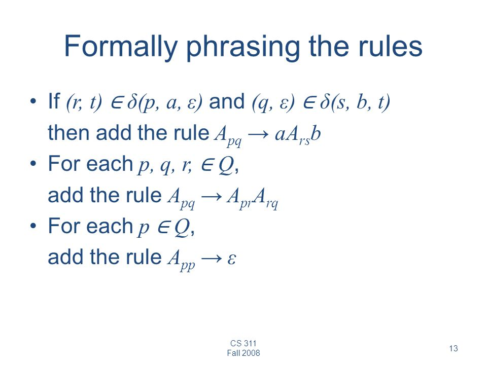 CS 311 Fall Formally phrasing the rules If (r, t) ∈ δ(p, a, ε) and (q, ε) ∈ δ(s, b, t) then add the rule A pq → aA rs b For each p, q, r, ∈ Q, add the rule A pq → A pr A rq For each p ∈ Q, add the rule A pp → ε