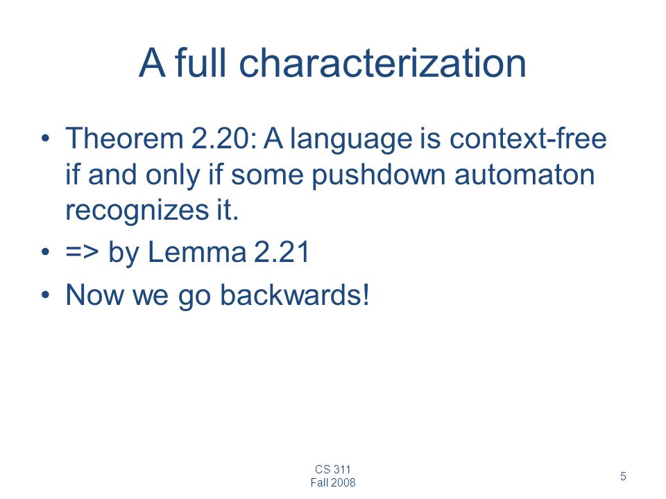 CS 311 Fall A full characterization Theorem 2.20: A language is context-free if and only if some pushdown automaton recognizes it.