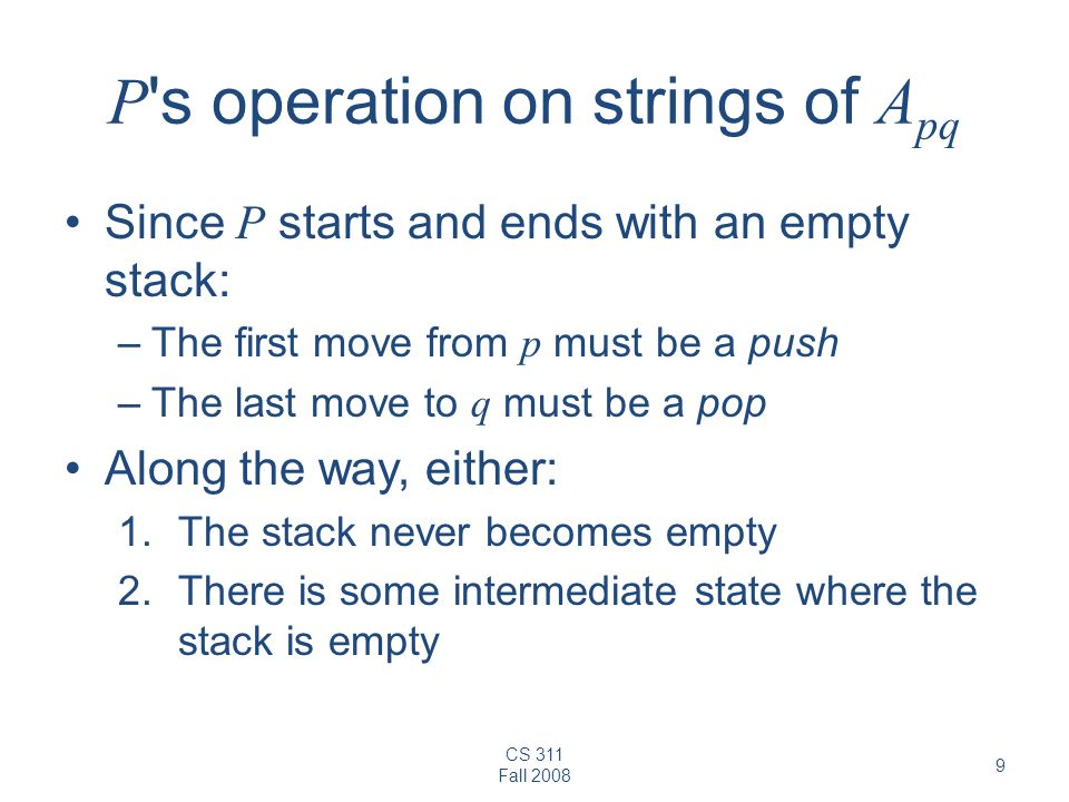 CS 311 Fall P s operation on strings of A pq Since P starts and ends with an empty stack: –The first move from p must be a push –The last move to q must be a pop Along the way, either: 1.The stack never becomes empty 2.There is some intermediate state where the stack is empty