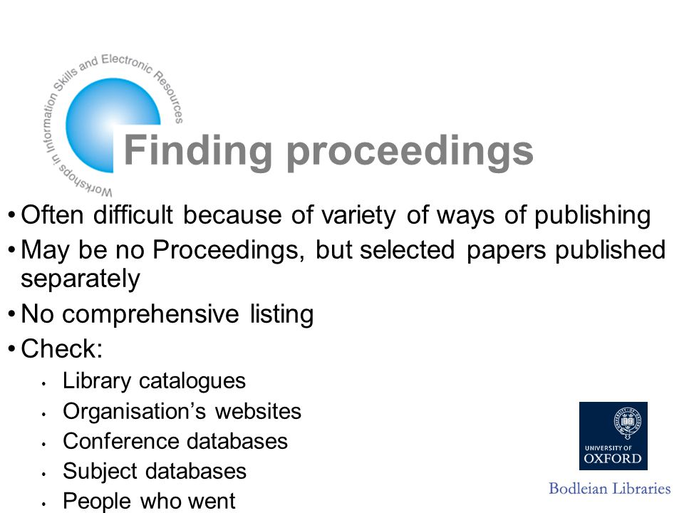 Finding proceedings Often difficult because of variety of ways of publishing May be no Proceedings, but selected papers published separately No comprehensive listing Check: Library catalogues Organisation's websites Conference databases Subject databases People who went