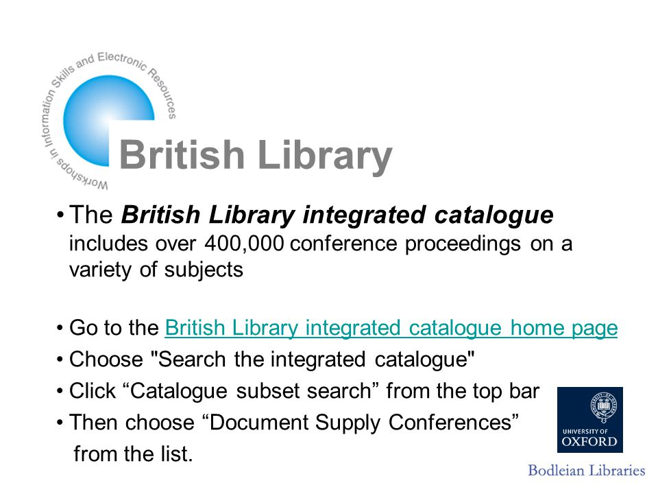 British Library The British Library integrated catalogue includes over 400,000 conference proceedings on a variety of subjects Go to the British Library integrated catalogue home pageBritish Library integrated catalogue home page Choose Search the integrated catalogue Click Catalogue subset search from the top bar Then choose Document Supply Conferences from the list.