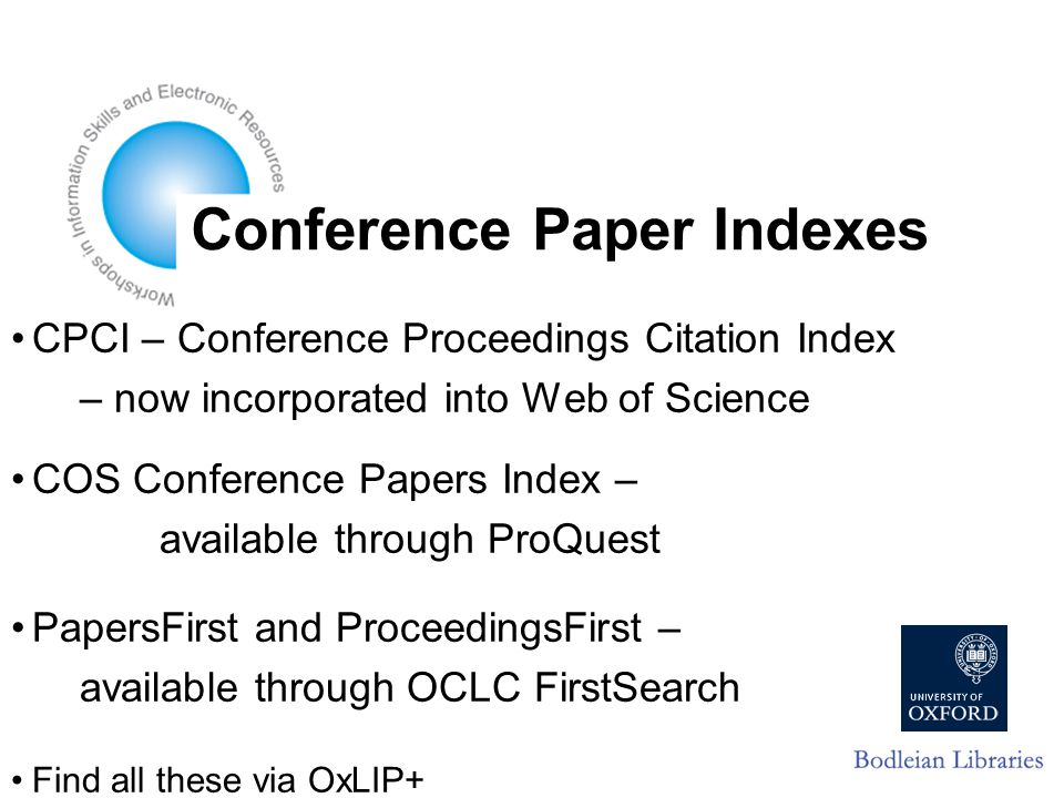 Conference Paper Indexes CPCI – Conference Proceedings Citation Index – now incorporated into Web of Science COS Conference Papers Index – available through ProQuest PapersFirst and ProceedingsFirst – available through OCLC FirstSearch Find all these via OxLIP+