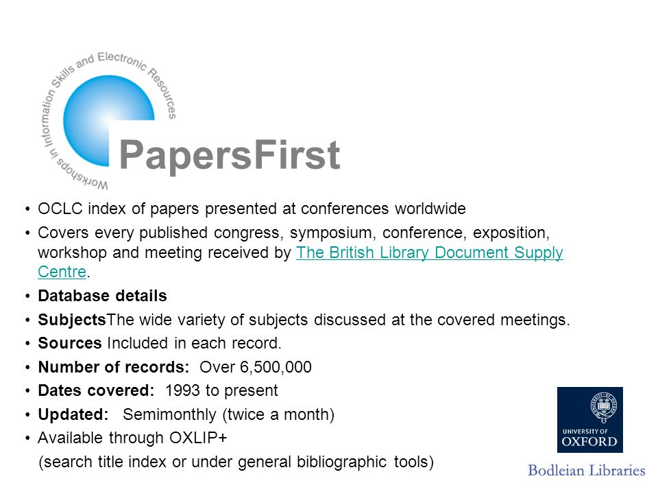 PapersFirst OCLC index of papers presented at conferences worldwide Covers every published congress, symposium, conference, exposition, workshop and meeting received by The British Library Document Supply Centre.The British Library Document Supply Centre Database details SubjectsThe wide variety of subjects discussed at the covered meetings.