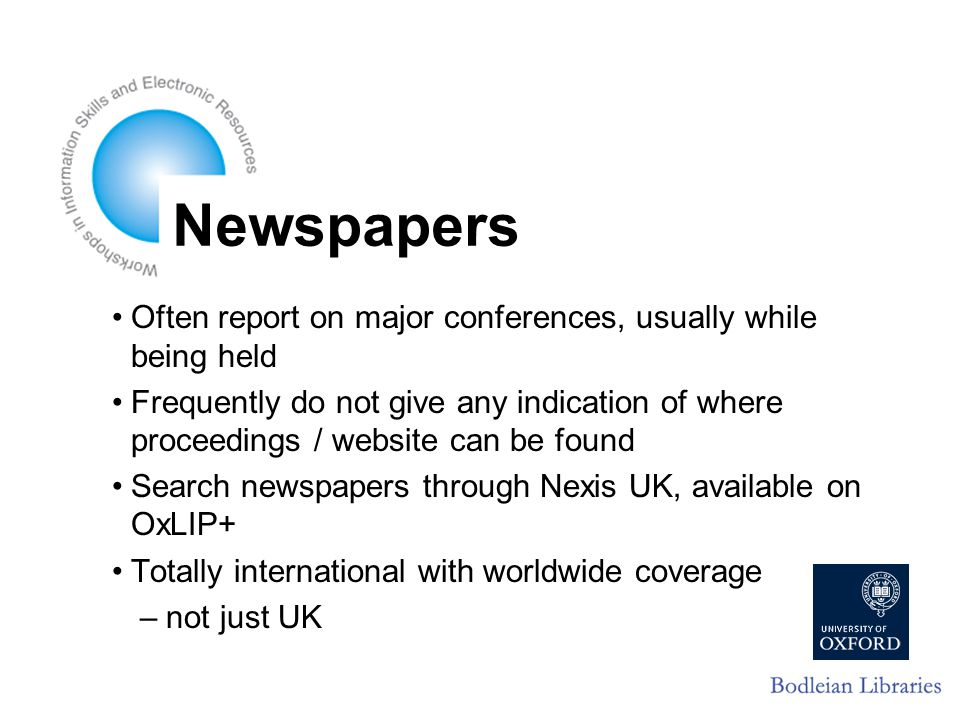 Newspapers Often report on major conferences, usually while being held Frequently do not give any indication of where proceedings / website can be found Search newspapers through Nexis UK, available on OxLIP+ Totally international with worldwide coverage – not just UK