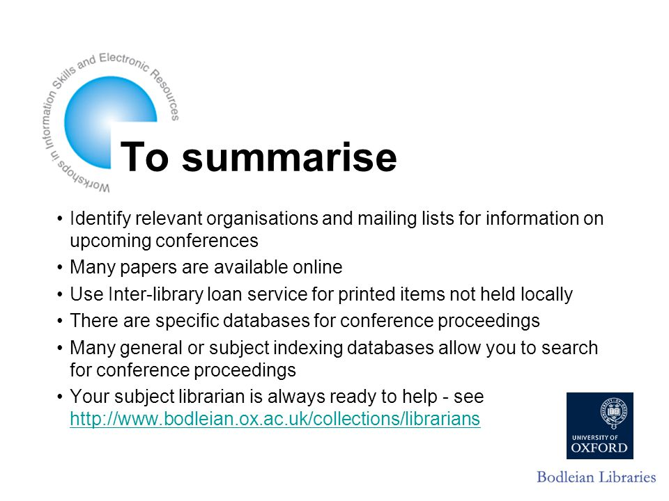 To summarise Identify relevant organisations and mailing lists for information on upcoming conferences Many papers are available online Use Inter-library loan service for printed items not held locally There are specific databases for conference proceedings Many general or subject indexing databases allow you to search for conference proceedings Your subject librarian is always ready to help - see