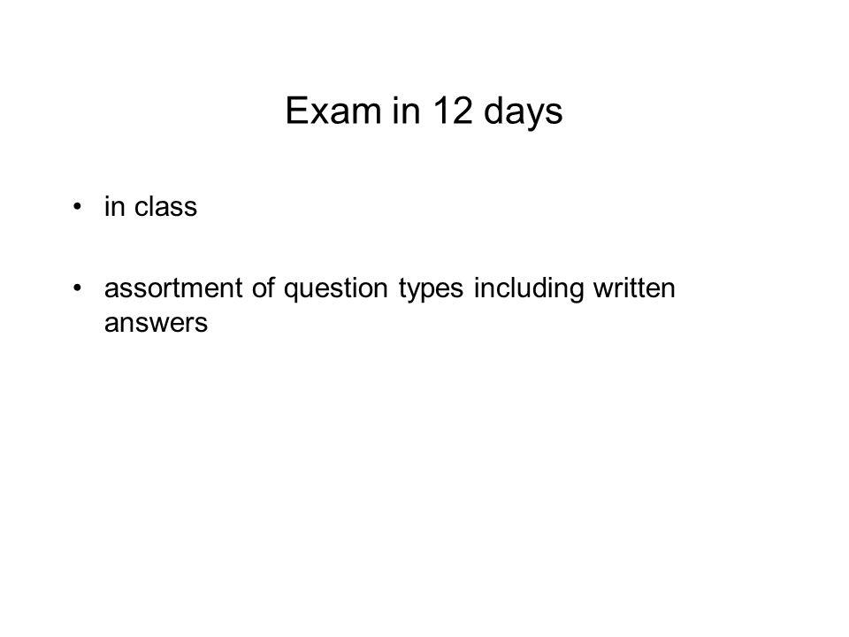 Exam in 12 days in class assortment of question types including written answers
