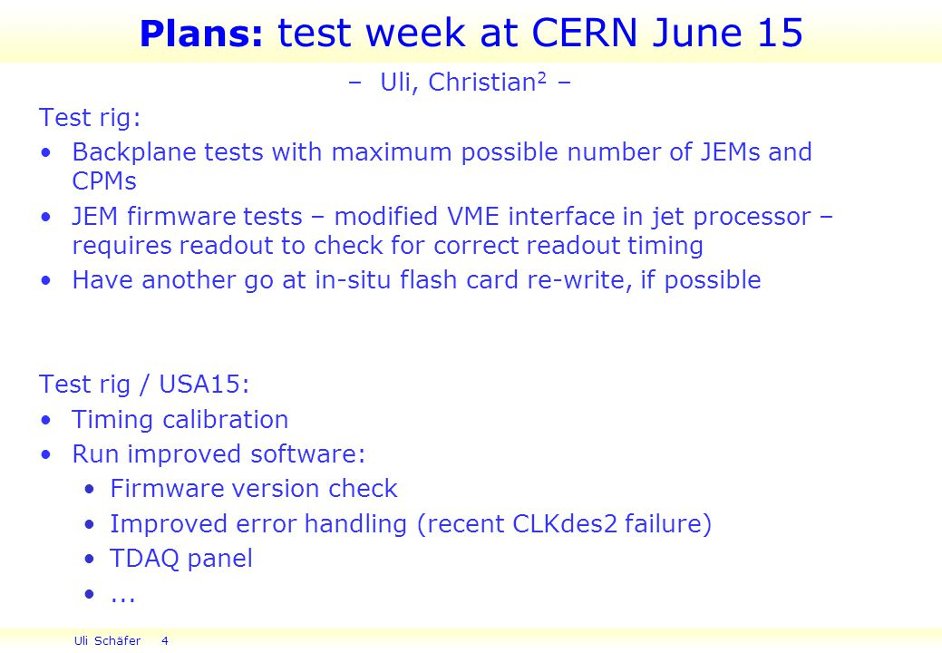 Uli Schäfer 4 Plans: test week at CERN June 15 – Uli, Christian 2 – Test rig: Backplane tests with maximum possible number of JEMs and CPMs JEM firmware tests – modified VME interface in jet processor – requires readout to check for correct readout timing Have another go at in-situ flash card re-write, if possible Test rig / USA15: Timing calibration Run improved software: Firmware version check Improved error handling (recent CLKdes2 failure) TDAQ panel...
