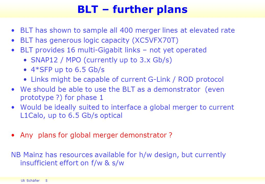 Uli Schäfer 5 BLT – further plans BLT has shown to sample all 400 merger lines at elevated rate BLT has generous logic capacity (XC5VFX70T) BLT provides 16 multi-Gigabit links – not yet operated SNAP12 / MPO (currently up to 3.x Gb/s) 4*SFP up to 6.5 Gb/s Links might be capable of current G-Link / ROD protocol We should be able to use the BLT as a demonstrator (even prototype ) for phase 1 Would be ideally suited to interface a global merger to current L1Calo, up to 6.5 Gb/s optical Any plans for global merger demonstrator .