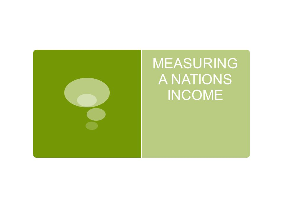 MEASURING A NATIONS INCOME