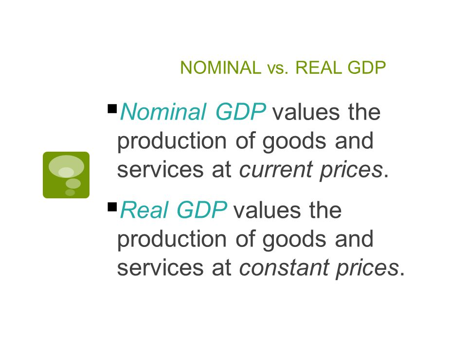 NOMINAL vs. REAL GDP  Nominal GDP values the production of goods and services at current prices.