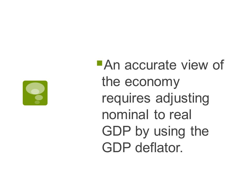  An accurate view of the economy requires adjusting nominal to real GDP by using the GDP deflator.