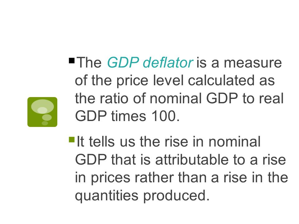  The GDP deflator is a measure of the price level calculated as the ratio of nominal GDP to real GDP times 100.