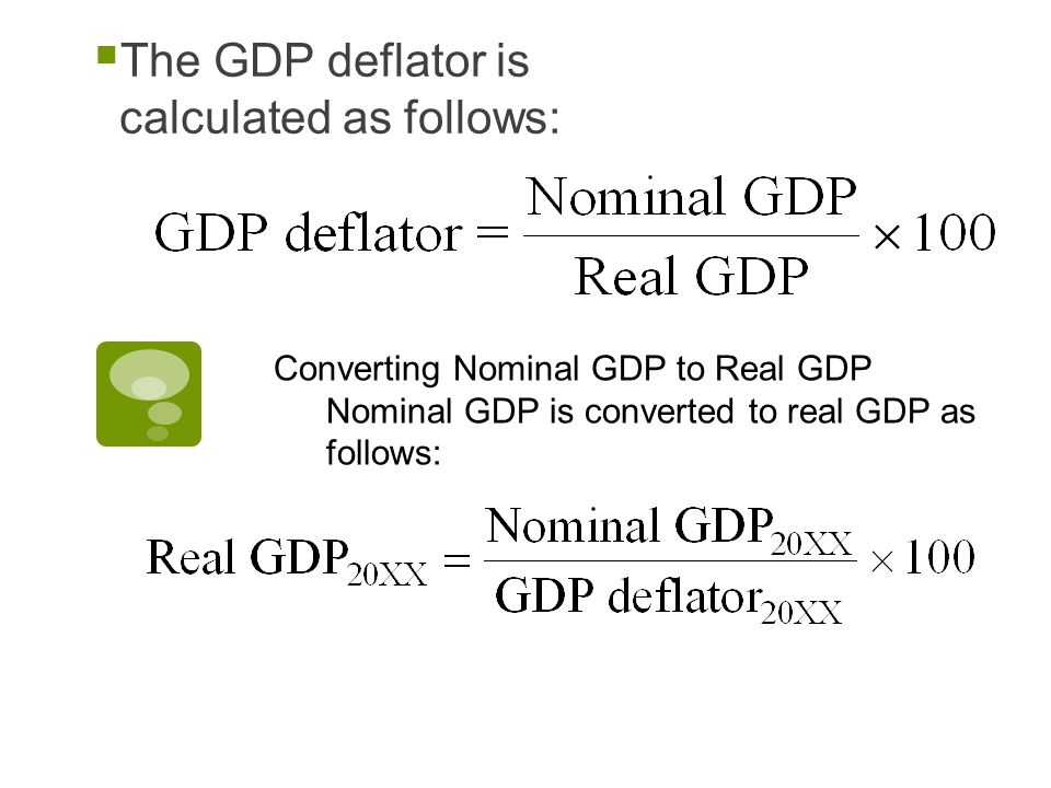  The GDP deflator is calculated as follows: Converting Nominal GDP to Real GDP Nominal GDP is converted to real GDP as follows: