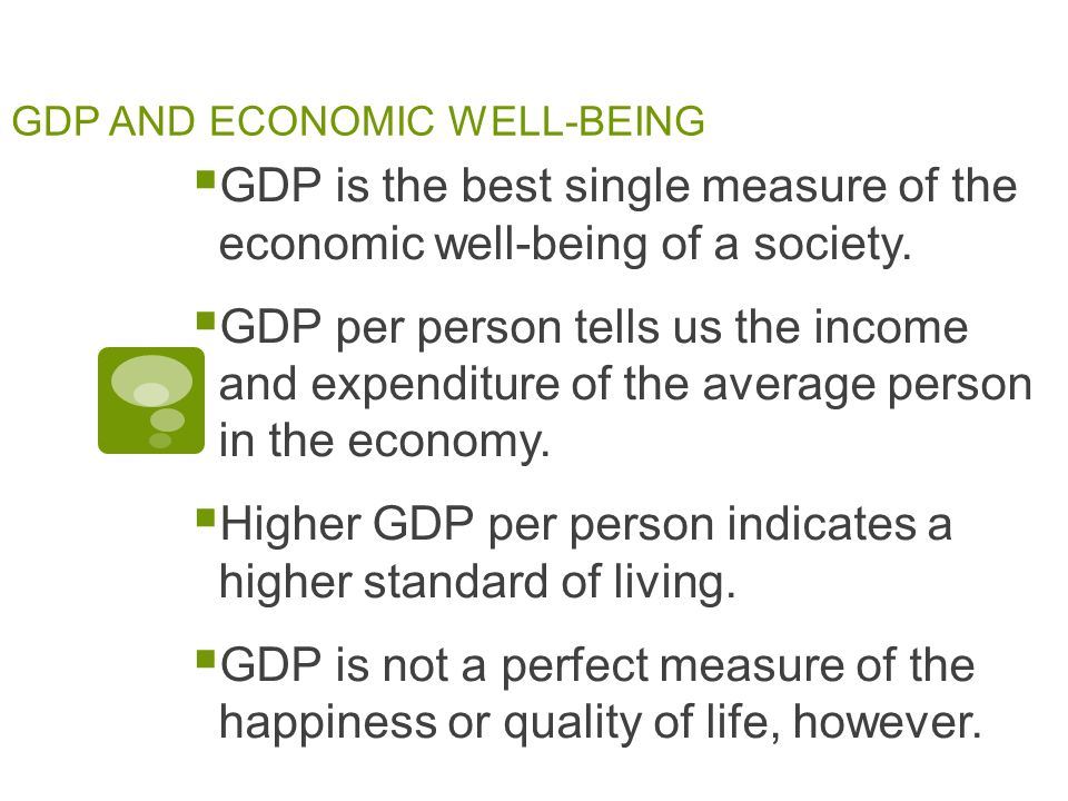 GDP AND ECONOMIC WELL-BEING  GDP is the best single measure of the economic well-being of a society.