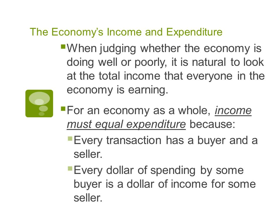 The Economy's Income and Expenditure  When judging whether the economy is doing well or poorly, it is natural to look at the total income that everyone in the economy is earning.