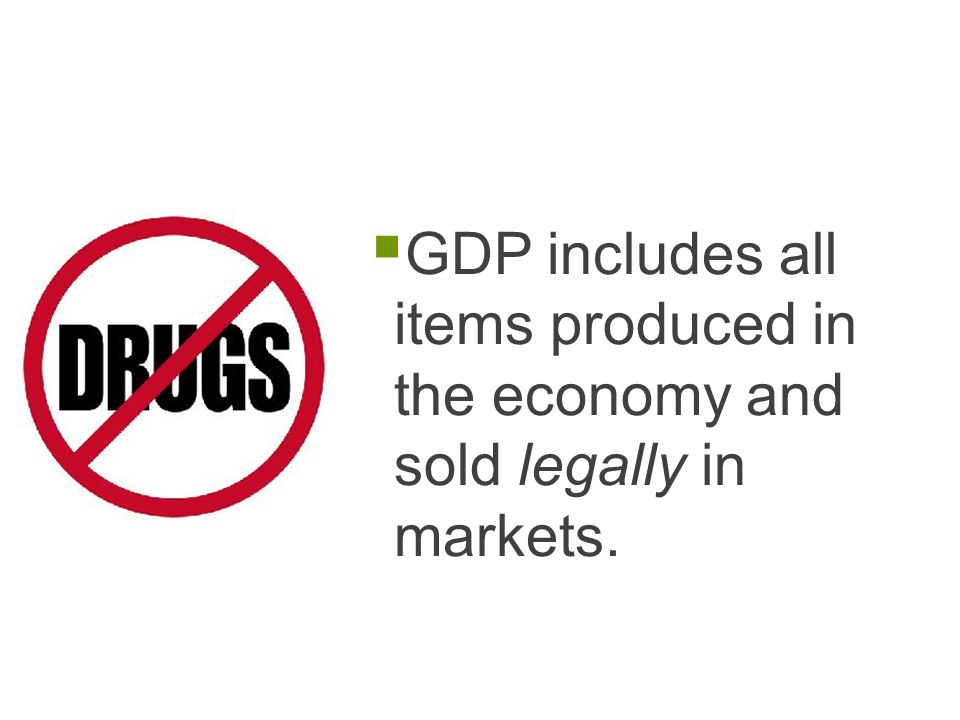  GDP includes all items produced in the economy and sold legally in markets.