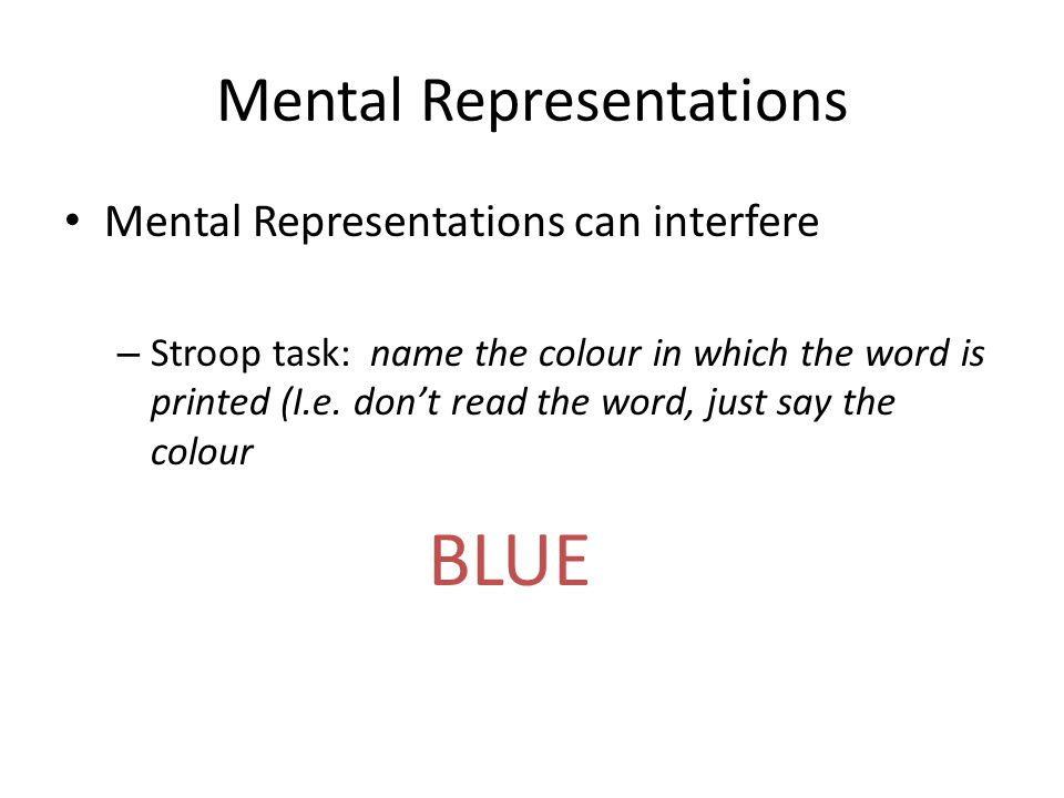 Mental Representations Mental Representations can interfere – Stroop task: name the colour in which the word is printed (I.e.