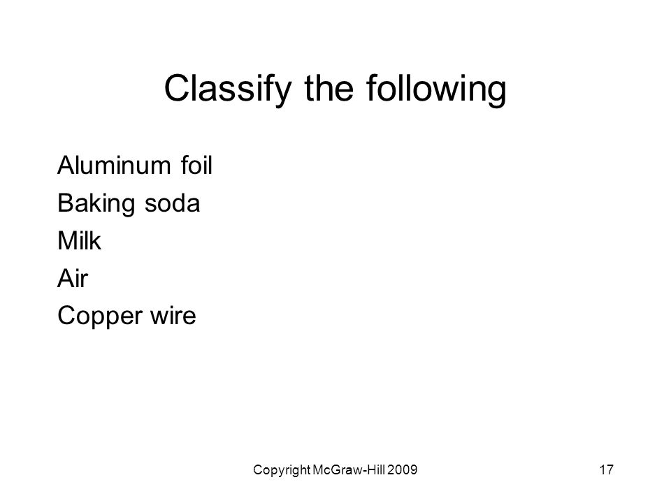 Copyright McGraw-Hill Classify the following Aluminum foil Baking soda Milk Air Copper wire