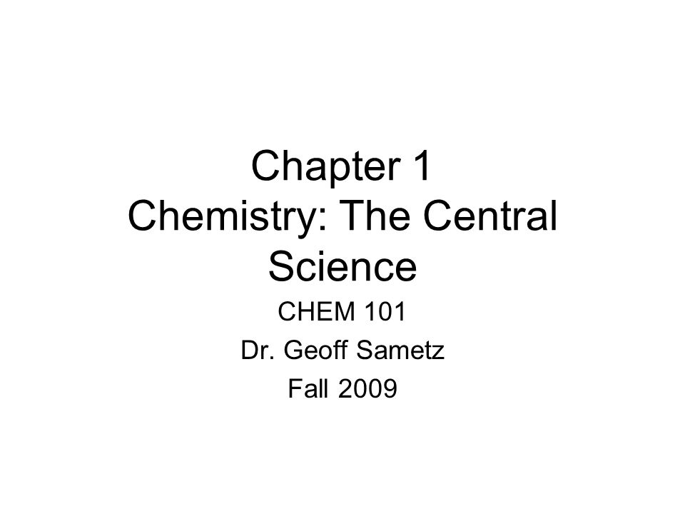 Chapter 1 Chemistry: The Central Science CHEM 101 Dr. Geoff Sametz Fall 2009
