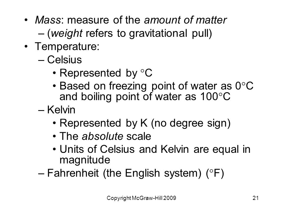 Copyright McGraw-Hill Mass: measure of the amount of matter –(weight refers to gravitational pull) Temperature: –Celsius Represented by  C Based on freezing point of water as 0  C and boiling point of water as 100  C –Kelvin Represented by K (no degree sign) The absolute scale Units of Celsius and Kelvin are equal in magnitude –Fahrenheit (the English system) (  F)