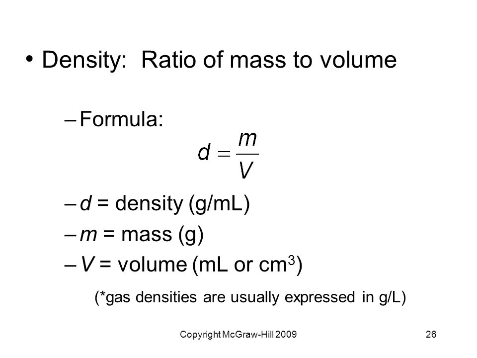 Copyright McGraw-Hill Density: Ratio of mass to volume –Formula: –d = density (g/mL) –m = mass (g) –V = volume (mL or cm 3 ) (*gas densities are usually expressed in g/L)