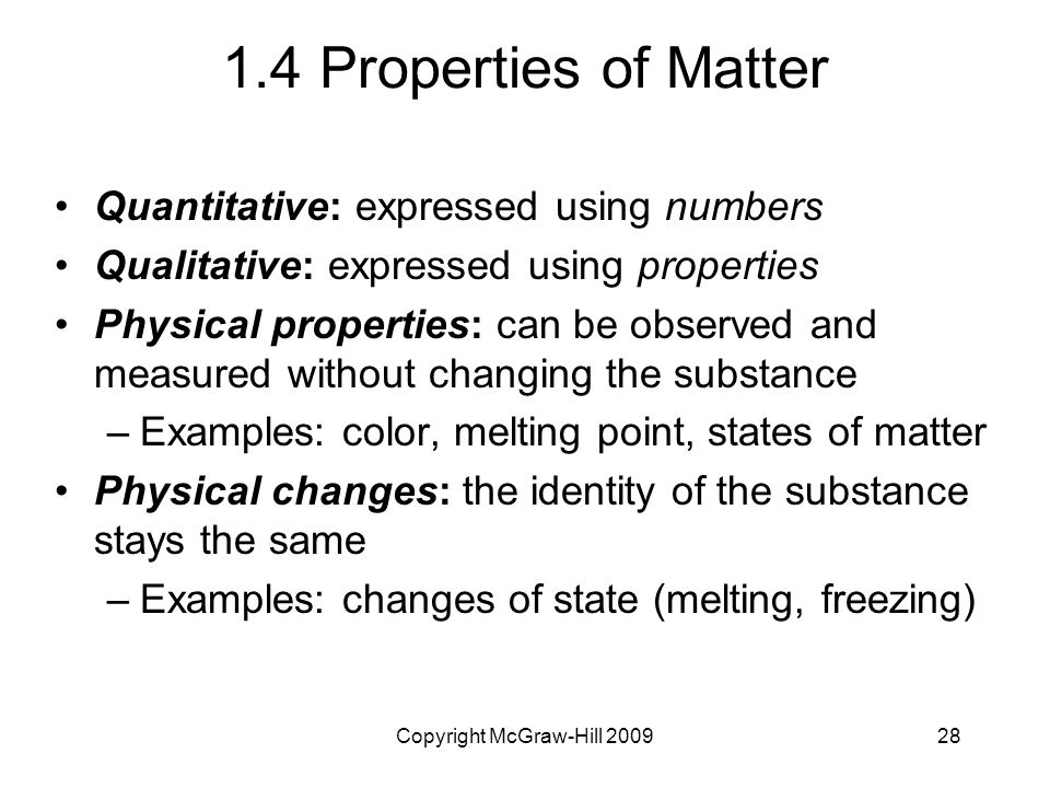 Copyright McGraw-Hill Properties of Matter Quantitative: expressed using numbers Qualitative: expressed using properties Physical properties: can be observed and measured without changing the substance –Examples: color, melting point, states of matter Physical changes: the identity of the substance stays the same –Examples: changes of state (melting, freezing)